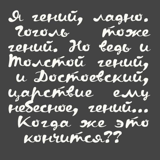 Я гений, и ладно. Гоголь тоже гений. Но ведь и Толстой гений, и Достоевский, царствие ему небесное, гений. Когда же это кончится?